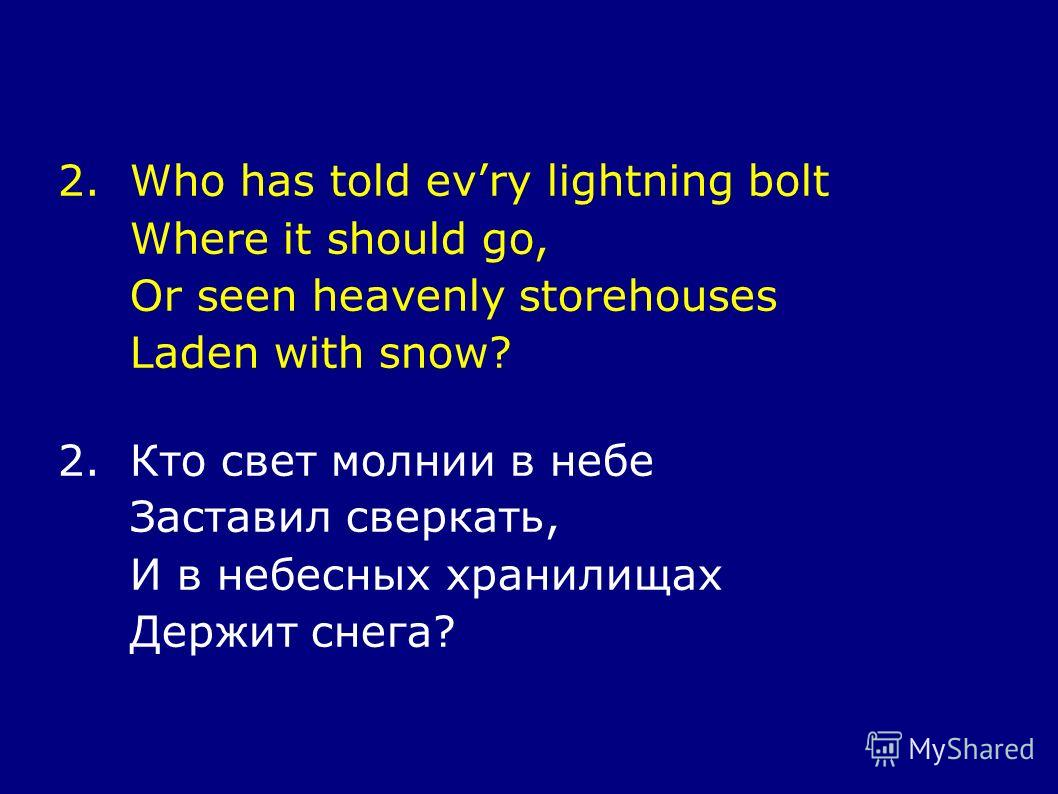 2. Who has told evry lightning bolt Where it should go, Or seen heavenly storehouses Laden with snow? 2. Кто свет молнии в небе Заставил сверкать, И в небесных хранилищах Держит снега?