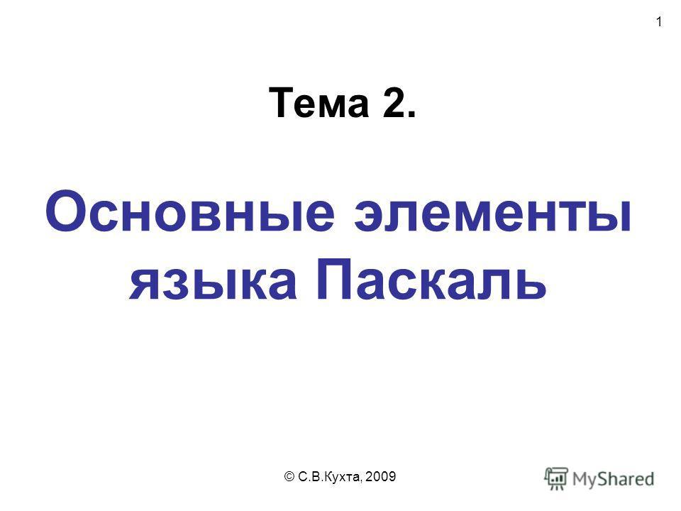 © С.В.Кухта, 2009 1 Основные элементы языка Паскаль Тема 2.
