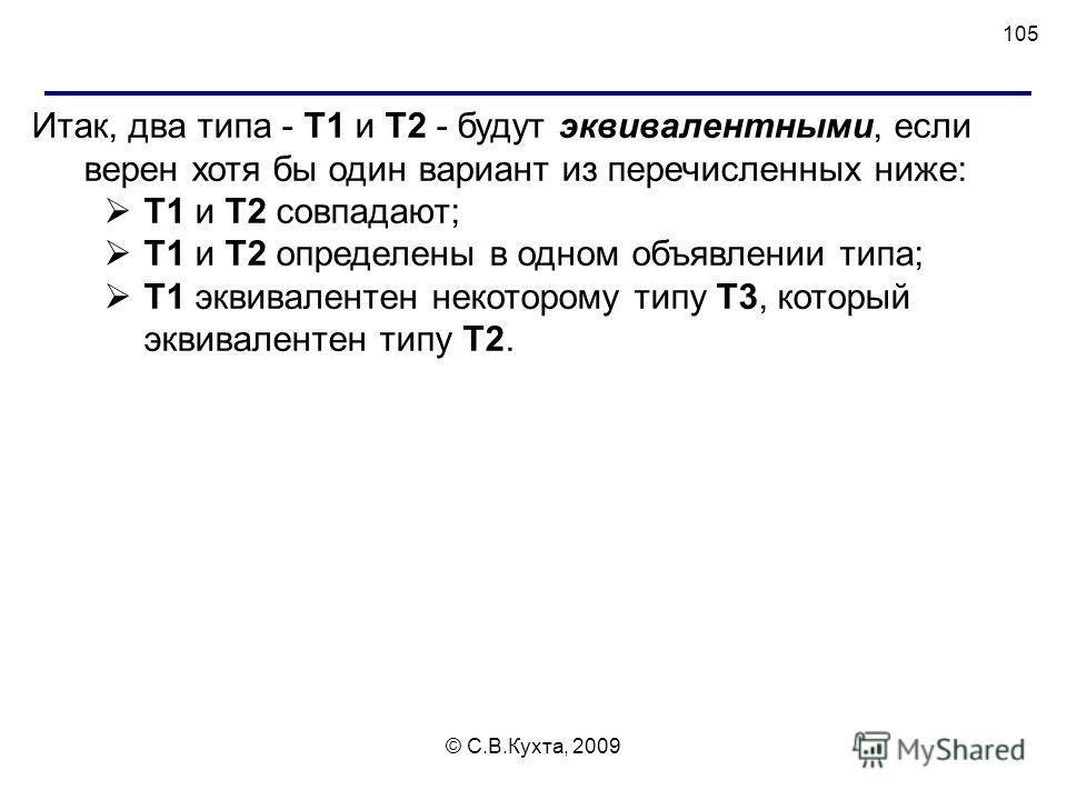 © С.В.Кухта, 2009 105 Итак, два типа - Т1 и Т2 - будут эквивалентными, если верен хотя бы один вариант из перечисленных ниже: Т1 и Т2 совпадают; Т1 и Т2 определены в одном объявлении типа; Т1 эквивалентен некоторому типу Т3, который эквивалентен типу