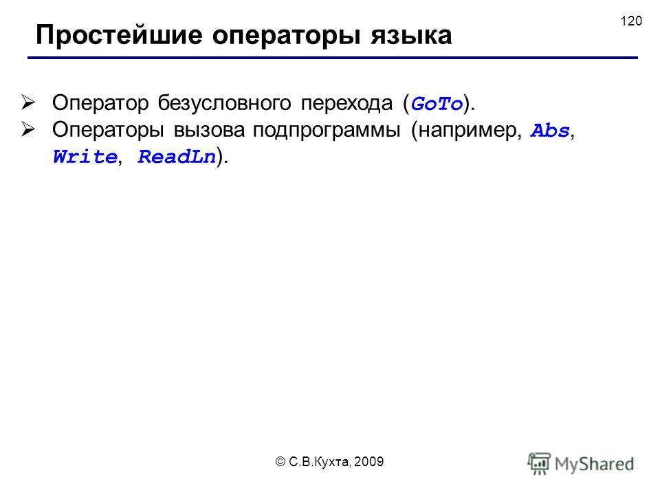 © С.В.Кухта, 2009 120 Простейшие операторы языка Оператор безусловного перехода ( GoTo ). Операторы вызова подпрограммы (например, Abs, Write, ReadLn ).