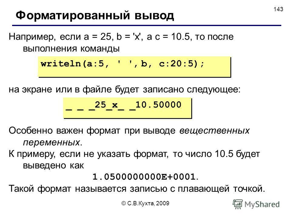 © С.В.Кухта, 2009 143 Например, если a = 25, b = 'x', а c = 10.5, то после выполнения команды _ _ _25_x_ _10.50000 Форматированный вывод writeln(a:5, ' ', b, c:20:5); на экране или в файле будет записано следующее: Особенно важен формат при выводе ве