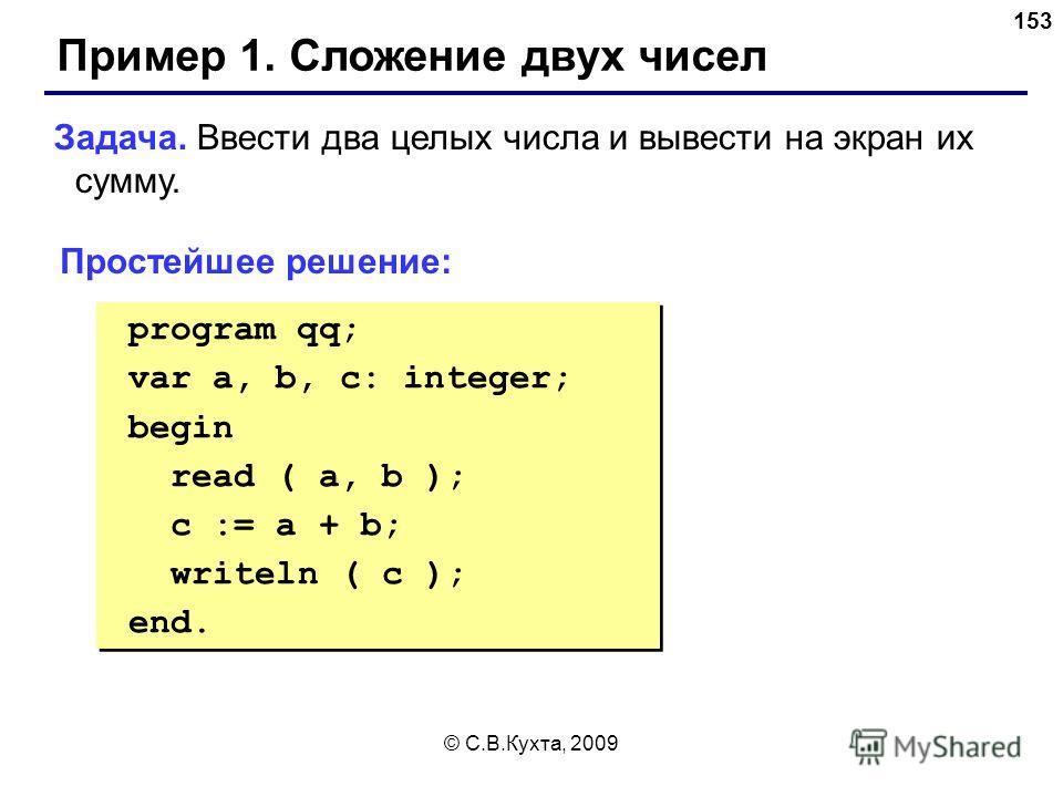 © С.В.Кухта, 2009 153 Пример 1. Сложение двух чисел Задача. Ввести два целых числа и вывести на экран их сумму. Простейшее решение: program qq; var a, b, c: integer; begin read ( a, b ); c := a + b; writeln ( c ); end. program qq; var a, b, c: intege