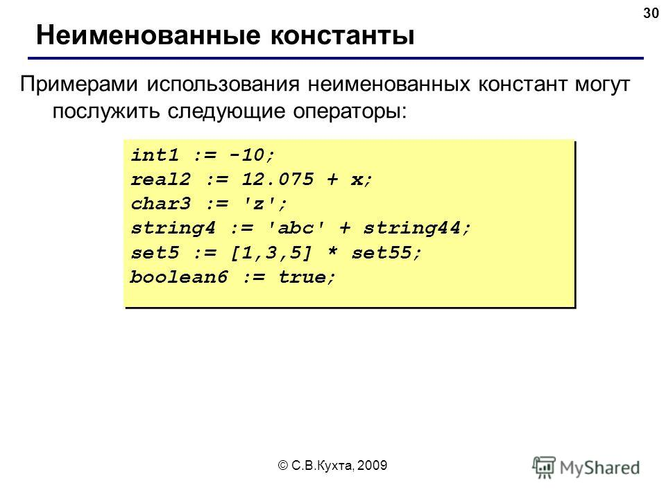© С.В.Кухта, 2009 30 Неименованные константы int1 := -10; real2 := 12.075 + х; char3 := 'z'; string4 := 'abc' + string44; set5 := [1,3,5] * set55; boolean6 := true; int1 := -10; real2 := 12.075 + х; char3 := 'z'; string4 := 'abc' + string44; set5 :=