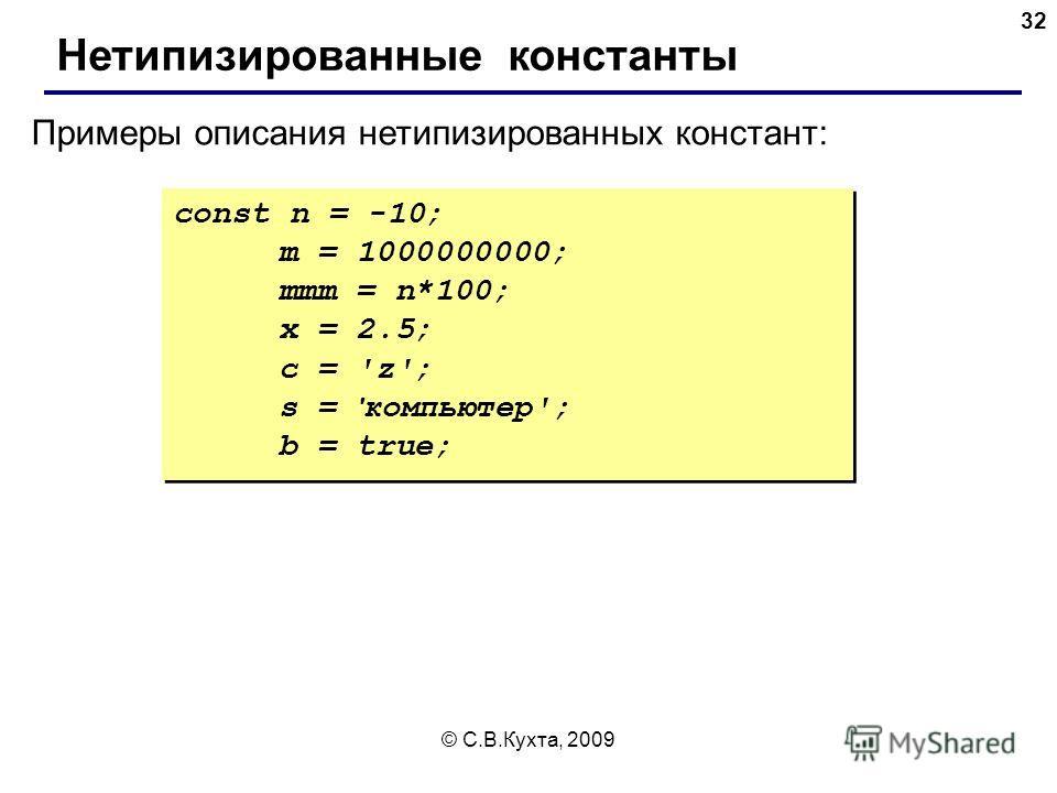 © С.В.Кухта, 2009 32 const n = -10; m = 1000000000; mmm = n*100; x = 2.5; c = 'z'; s = ' компьютер'; b = true; const n = -10; m = 1000000000; mmm = n*100; x = 2.5; c = 'z'; s = ' компьютер'; b = true; Примеры описания нетипизированных констант: Нетип