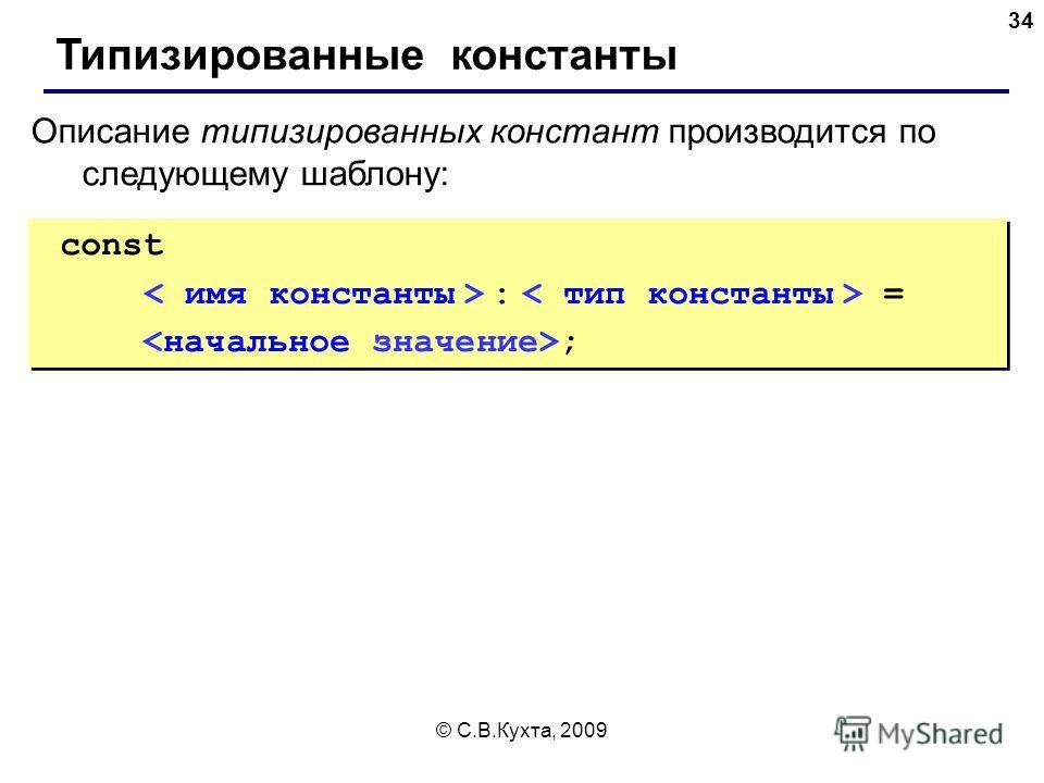© С.В.Кухта, 2009 34 Типизированные константы Описание типизированных констант производится по следующему шаблону: const : = ; const : = ;