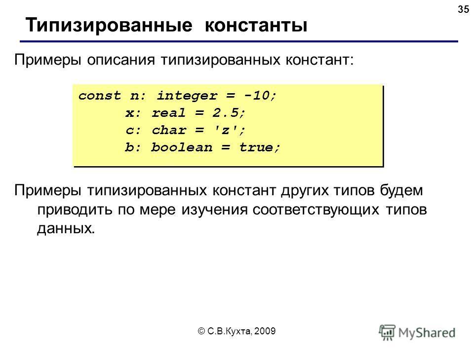 © С.В.Кухта, 2009 35 const n: integer = -10; x: real = 2.5; c: char = 'z'; b: boolean = true; const n: integer = -10; x: real = 2.5; c: char = 'z'; b: boolean = true; Примеры описания типизированных констант: Типизированные константы Примеры типизиро