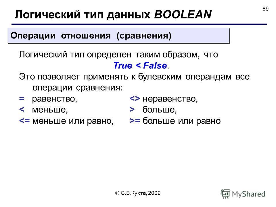 © С.В.Кухта, 2009 69 Операции отношения (сравнения) Логический тип определен таким образом, что True < False. Это позволяет применять к булевским операндам все операции сравнения: = равенство,  неравенство, больше, = больше или равно Логический тип д