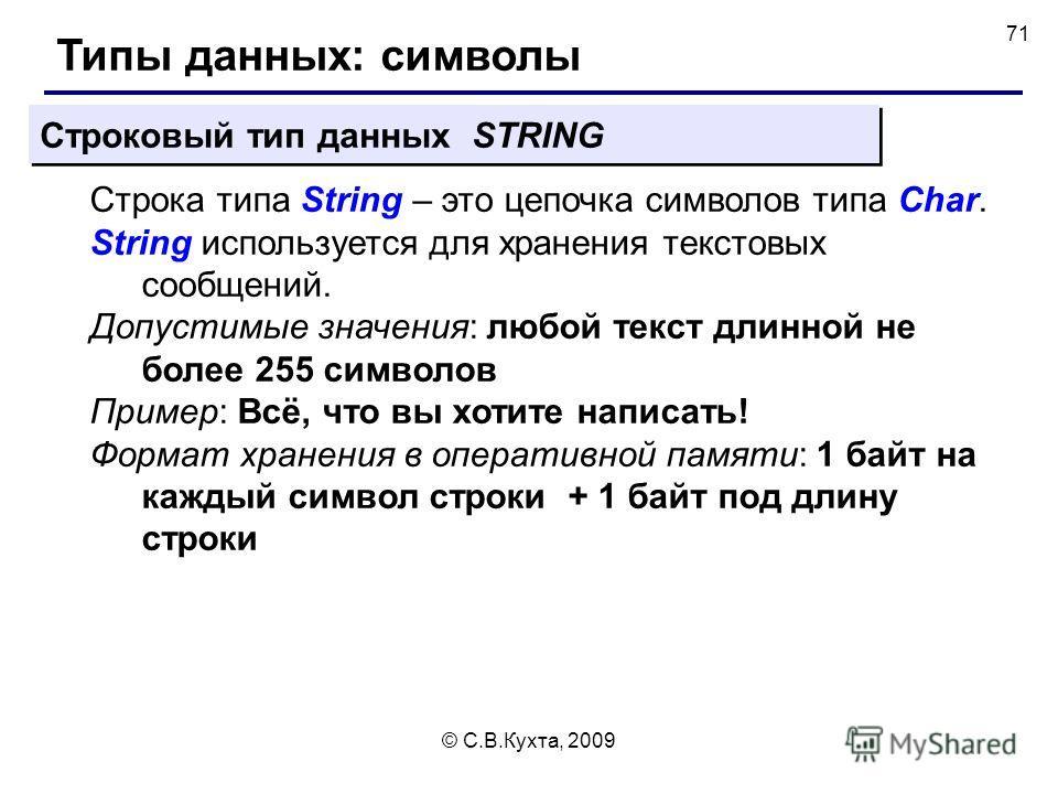 © С.В.Кухта, 2009 71 Типы данных: символы Строковый тип данных STRING Строка типа String – это цепочка символов типа Char. String используется для хранения текстовых сообщений. Допустимые значения: любой текст длинной не более 255 символов Пример: Вс
