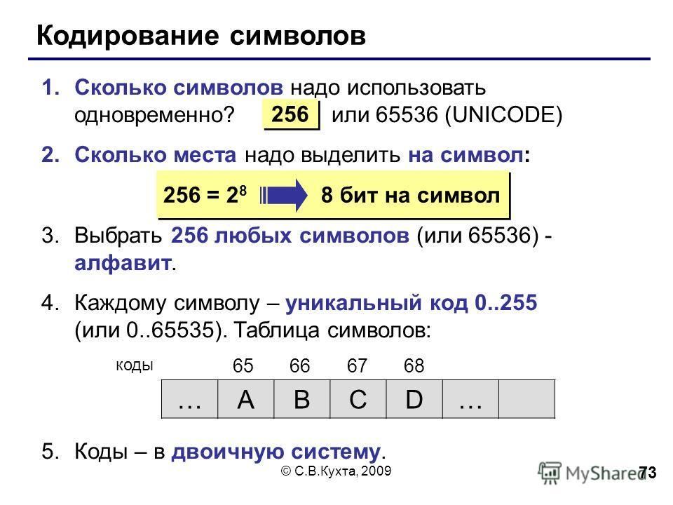 © С.В.Кухта, 2009 73 Кодирование символов 1. Сколько символов надо использовать одновременно? или 65536 (UNICODE) 2. Сколько места надо выделить на символ: 3. Выбрать 256 любых символов (или 65536) - алфавит. 4. Каждому символу – уникальный код 0..25