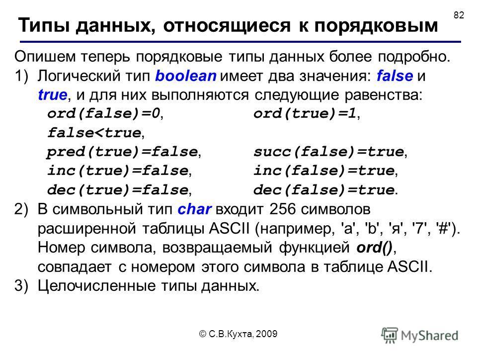 © С.В.Кухта, 2009 82 Опишем теперь порядковые типы данных более подробно. 1)Логический тип boolean имеет два значения: false и true, и для них выполняются следующие равенства: ord(false)=0, ord(true)=1, false