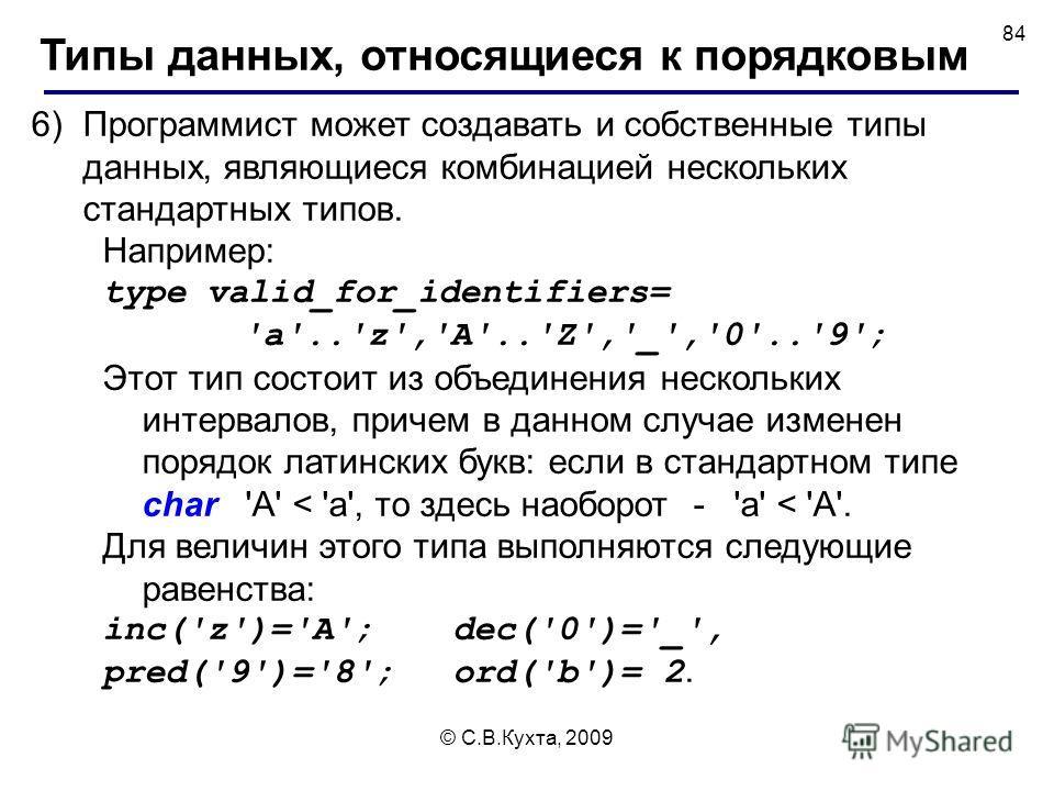 © С.В.Кухта, 2009 84 6)Программист может создавать и собственные типы данных, являющиеся комбинацией нескольких стандартных типов. Например: type valid_for_identifiers= 'a'..'z','A'..'Z','_','0'..'9'; Этот тип состоит из объединения нескольких интерв