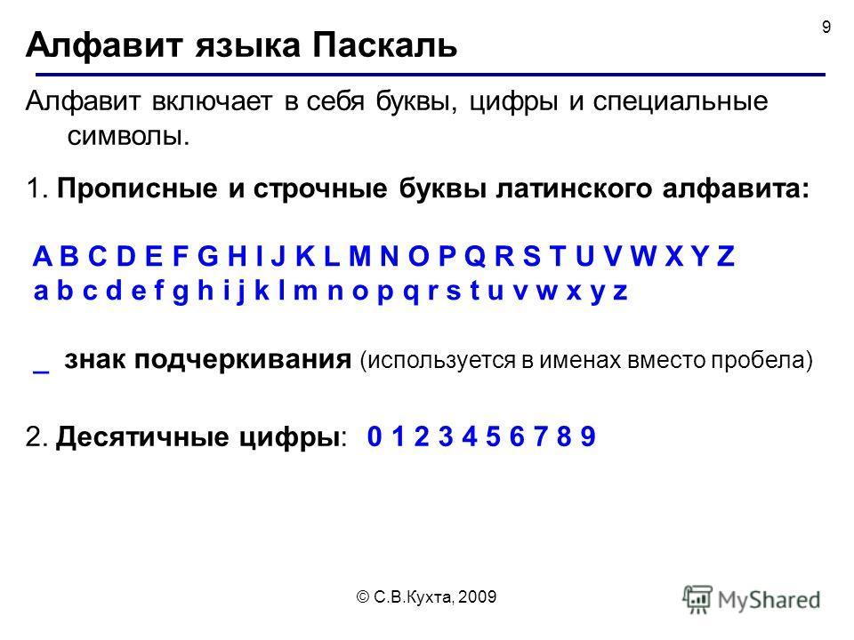 © С.В.Кухта, 2009 9 Алфавит языка Паскаль Алфавит включает в себя буквы, цифры и специальные символы. 1. Прописные и строчные буквы латинского алфавита: A B C D E F G H I J K L M N O P Q R S T U V W X Y Z a b c d e f g h i j k l m n o p q r s t u v w