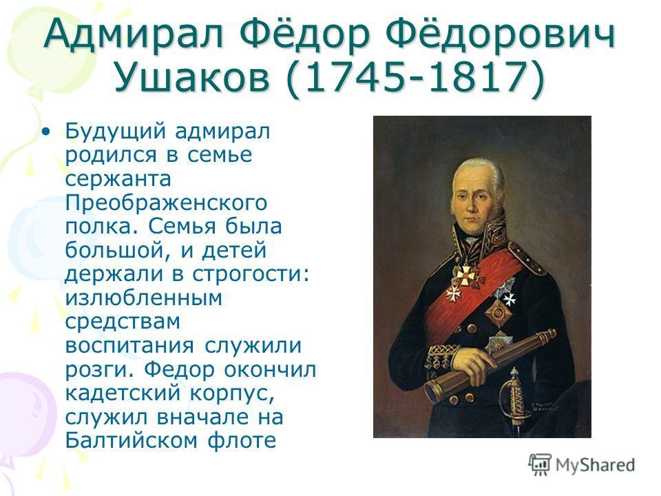 Адмирал Фёдор Фёдорович Ушаков (1745-1817) Будущий адмирал родился в семье сержанта Преображенского полка. Семья была большой, и детей держали в строгости: излюбленным средствам воспитания служили розги. Федор окончил кадетский корпус, служил вначале
