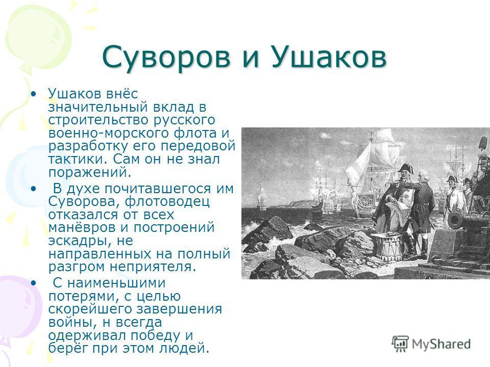 Суворов и Ушаков Ушаков внёс значительный вклад в строительство русского военно-морского флота и разработку его передовой тактики. Сам он не знал поражений. В духе почитавшегося им Суворова, флотоводец отказался от всех манёвров и построений эскадры,