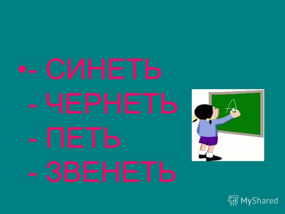 - СИНЕТЬ - ЧЕРНЕТЬ - ПЕТЬ - ЗВЕНЕТЬ