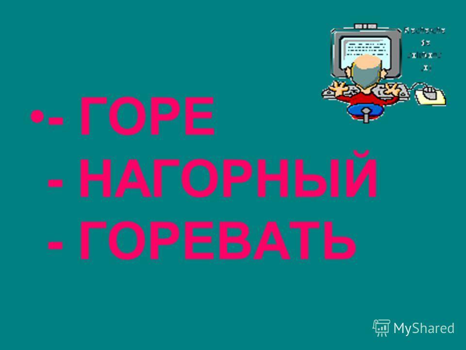 - ГОРЕ - НАГОРНЫЙ - ГОРЕВАТЬ