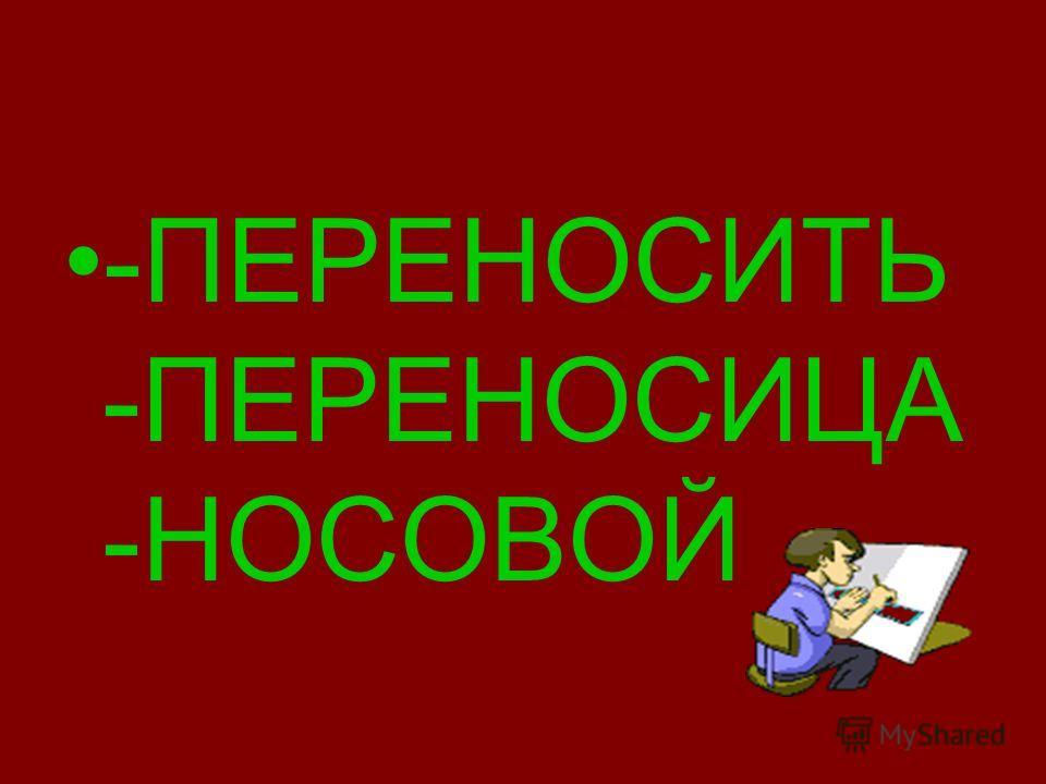 -ПЕРЕНОСИТЬ -ПЕРЕНОСИЦА -НОСОВОЙ