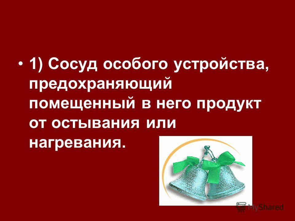 1) Сосуд особого устройства, предохраняющий помещенный в него продукт от остывания или нагревания.