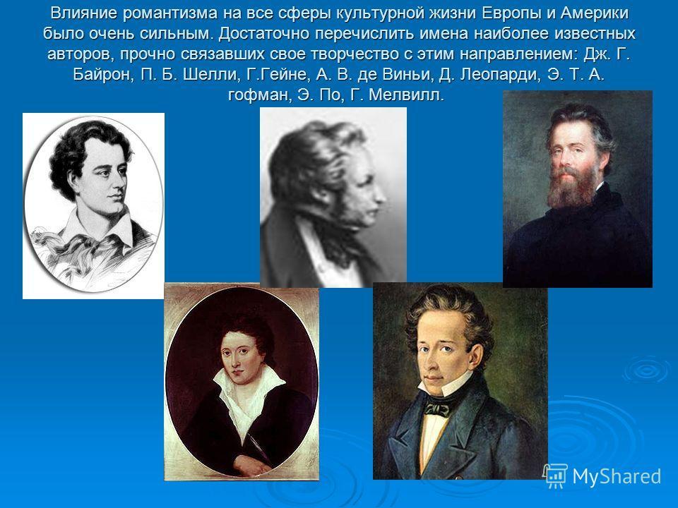 Влияние романтизма на все сферы культурной жизни Европы и Америки было очень сильным. Достаточно перечислить имена наиболее известных авторов, прочно связавших свое творчество с этим направлением: Дж. Г. Байрон, П. Б. Шелли, Г.Гейне, А. В. де Виньи,