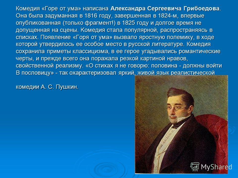 Комедия «Гope от умa» написана Александра Cepгeевича Грибоедова. Она была задуманная в 1816 году, завершенная в 1824-м, впервые опубликованная (только фрагмент!) в 1825 году и долгое время не допущенная на сцены. Kомедия стала популярной, распростран