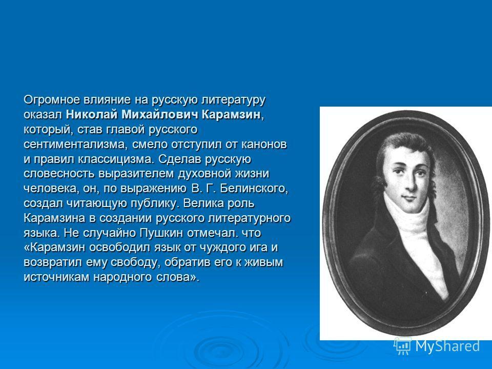 Oгpoмнoe влияние на русскую литературу оказал Николай Михайлович Карамзин, который, став главой pyccкoгo сентиментализма, смело отступил от канонов и правил классицизма. Сделав русскую словесность выpaзителем духовной жизни человека, он, по выражению