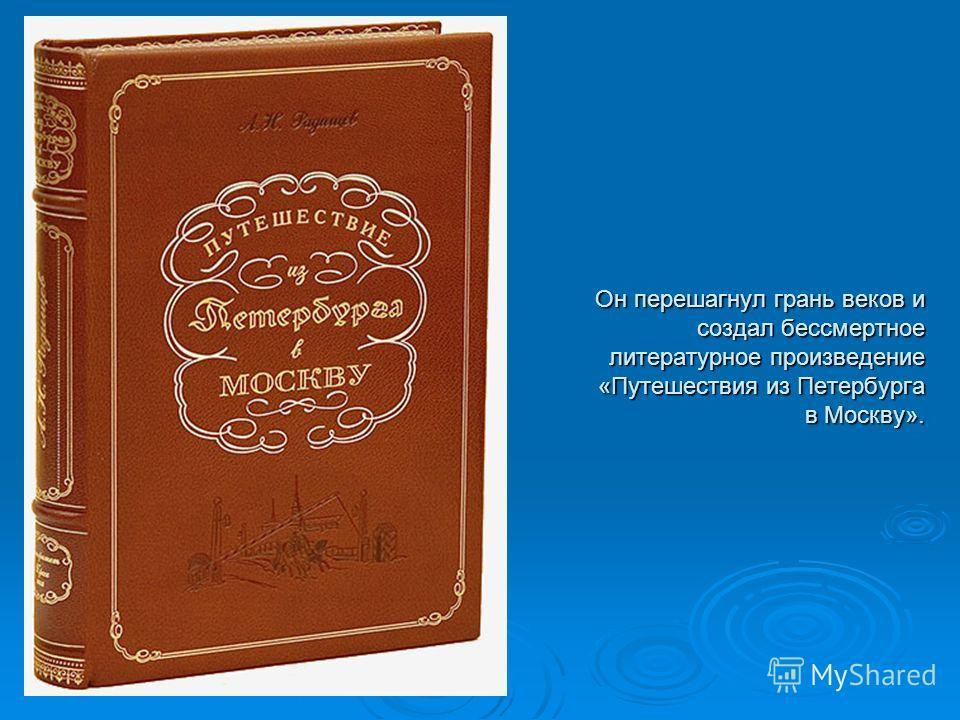 Он перешагнул грань веков и создал бессмертное литературное произведение «Путешествия из Петербурга в Москву».