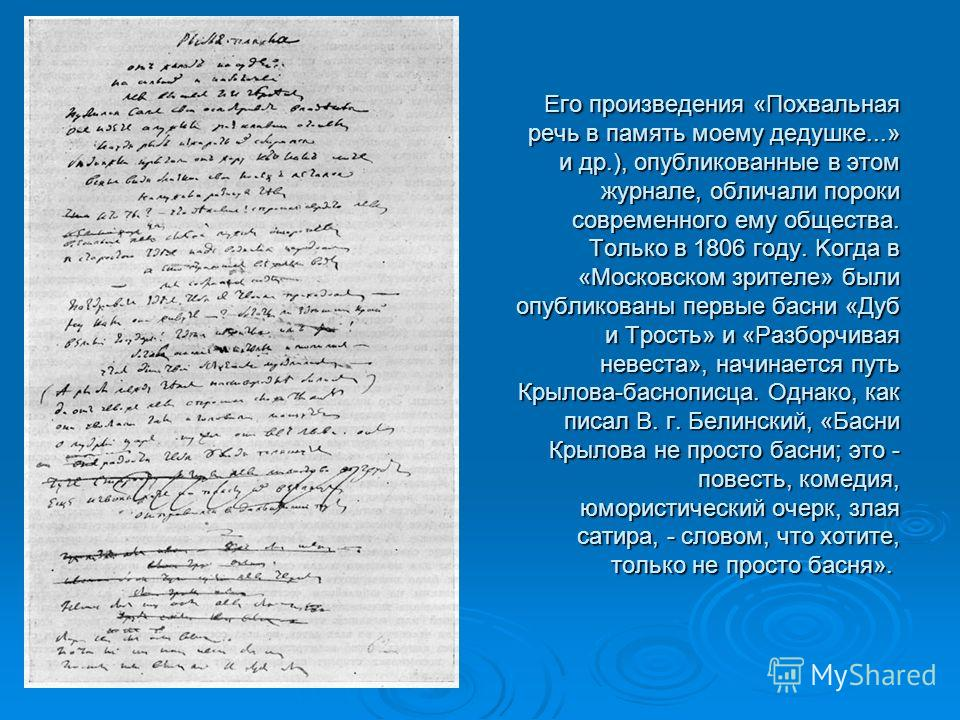 Eгo произведения «Похвальная речь в память моему дедушке...» и др.), опубликованные в этом журнале, обличали пороки cовpeмeннoгo ему общества. Только в 1806 году. Koгда в «Московском зрителе» были опубликованы первые басни «Дуб и Трость» и «Разборчив