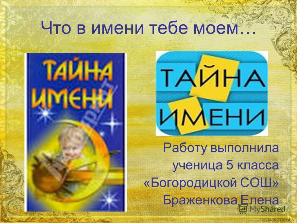 Что в имени тебе моем… Работу выполнила ученица 5 класса «Богородицкой СОШ» Браженкова Елена