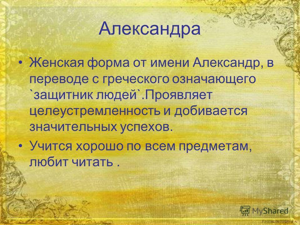 Александра Женская форма от имени Александр, в переводе с греческого означающего `защитник людей`.Проявляет целеустремленность и добивается значительных успехов. Учится хорошо по всем предметам, любит читать.