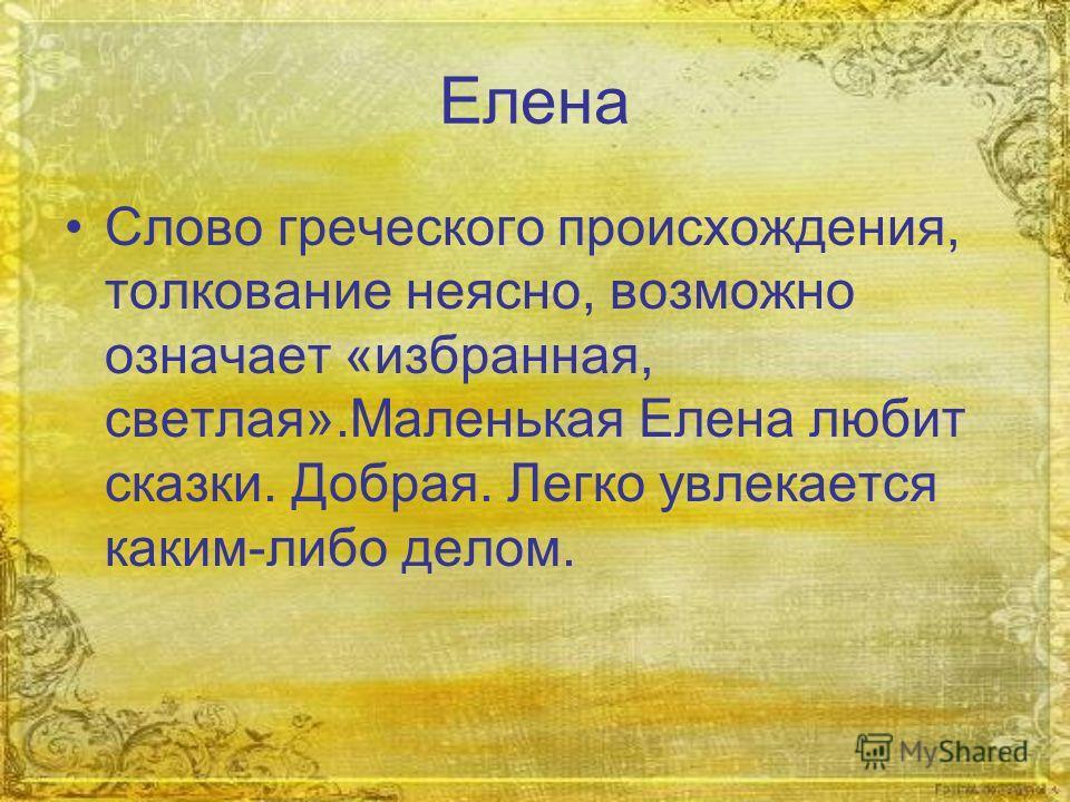 Елена Слово греческого происхождения, толкование неясно, возможно означает «избранная, светлая».Маленькая Елена любит сказки. Добрая. Легко увлекается каким-либо делом.
