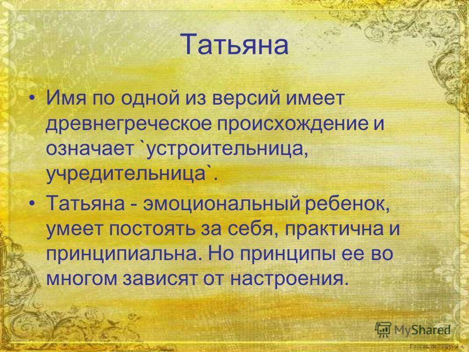 Татьяна Имя по одной из версий имеет древнегреческое происхождение и означает `устроительница, учредительница`. Татьяна - эмоциональный ребенок, умеет постоять за себя, практична и принципиальна. Но принципы ее во многом зависят от настроения.