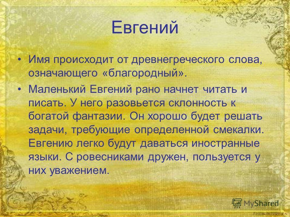 Евгений Имя происходит от древнегреческого слова, означающего «благородный». Маленький Евгений рано начнет читать и писать. У него разовьется склонность к богатой фантазии. Он хорошо будет решать задачи, требующие определенной смекалки. Евгению легко