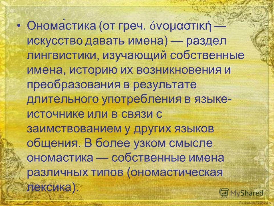 Онома́стока (от греч. νομαστική искусство давать имена) раздел лингвистики, изучающий собственные имена, историю их возникновения и преобразования в результате длительного употребления в языке- источнике или в связи с заимствованием у других языков о