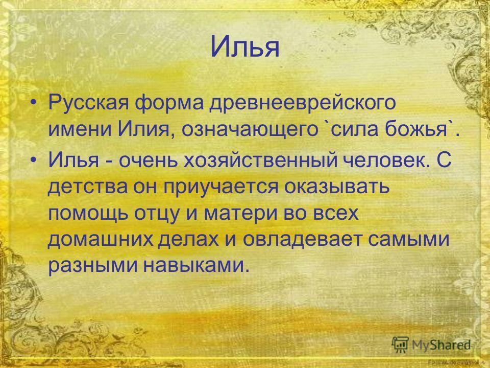 Илья Русская форма древнееврейского имени Илия, означающего `сила божья`. Илья - очень хозяйственный человек. С детства он приучается оказывать помощь отцу и матери во всех домашних делах и овладевает самыми разными навыками.