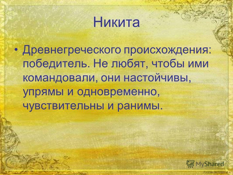 Никита Древнегреческого происхождения: победитель. Не любят, чтобы ими командовали, они настойчивы, упрямы и одновременно, чувствительны и ранимы.
