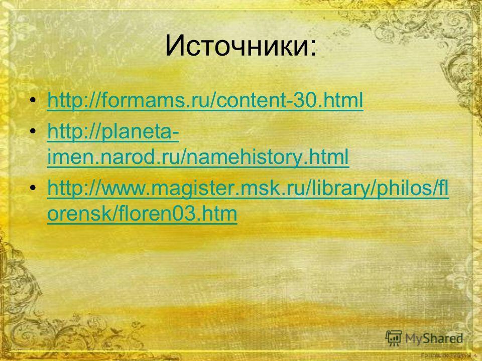 Источники: http://formams.ru/content-30. html http://planeta- imen.narod.ru/namehistory.htmlhttp://planeta- imen.narod.ru/namehistory.html http://www.magister.msk.ru/library/philos/fl orensk/floren03.htmhttp://www.magister.msk.ru/library/philos/fl or