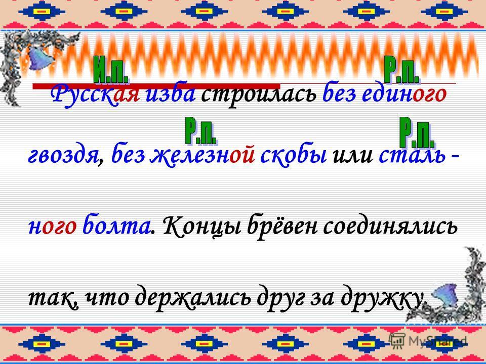 Русская изба строилась без единого гвоздя, без железной скобы или стального болта. Концы брёвен соединялись так, что держались друг за дружку.
