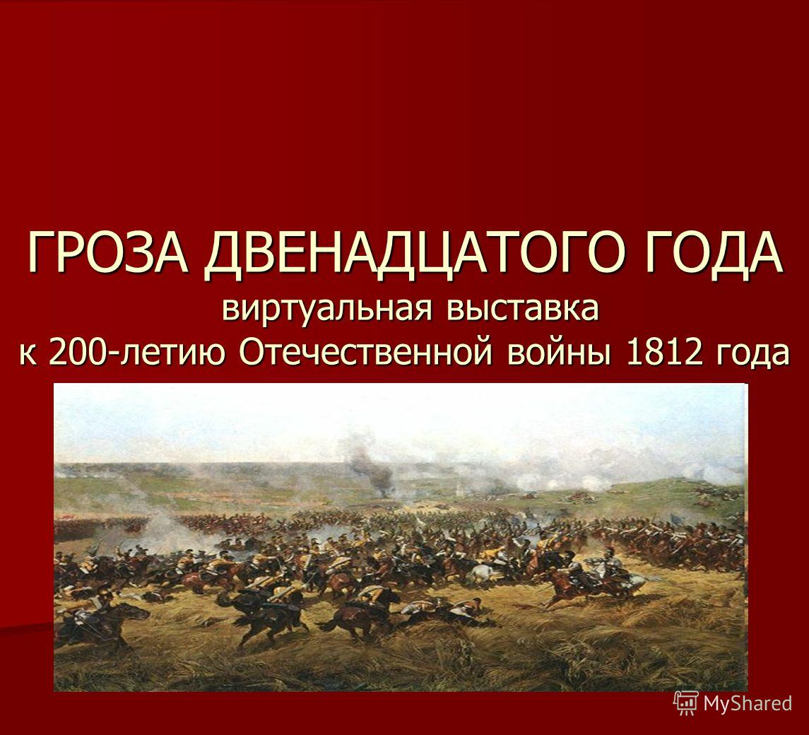 ГРОЗА ДВЕНАДЦАТОГО ГОДА виртуальная выставка к 200-летию Отечественной войны 1812 года