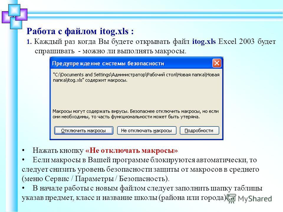 Работа с файлом itog.xls : 1. Каждый раз когда Вы будете открывать файл itog.xls Excel 2003 будет спрашивать - можно ли выполнять макросы. Нажать кнопку «Не отключать макросы» Если макросы в Вашей программе блокируются автоматически, то следует снизи