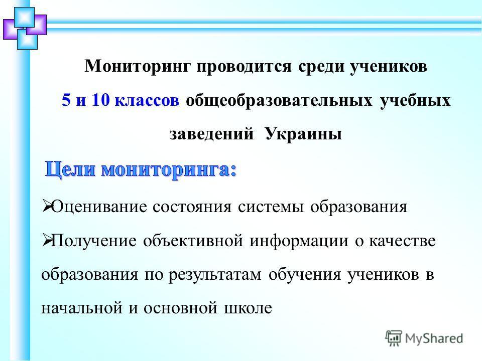 Мониторинг проводится среди учеников 5 и 10 классов общеобразовательных учебных заведений Украины Оценивание состояния системы образования Получение объективной информации о качестве образования по результатам обучения учеников в начальной и основной