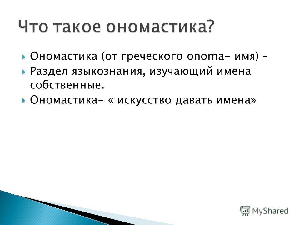 Ономастика (от греческого onoma- имя) – Раздел языкознания, изучающий имена собственные. Ономастика- « искусство давать имена»