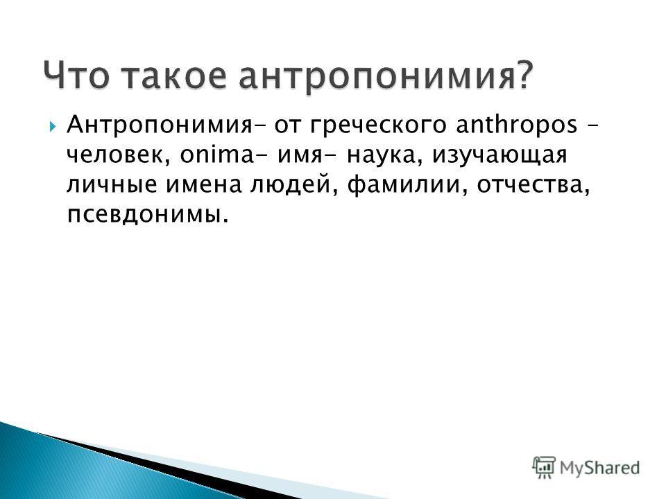 Антропонимия- от греческого anthropos – человек, onima- имя- наука, изучающая личные имена людей, фамилии, отчества, псевдонимы.