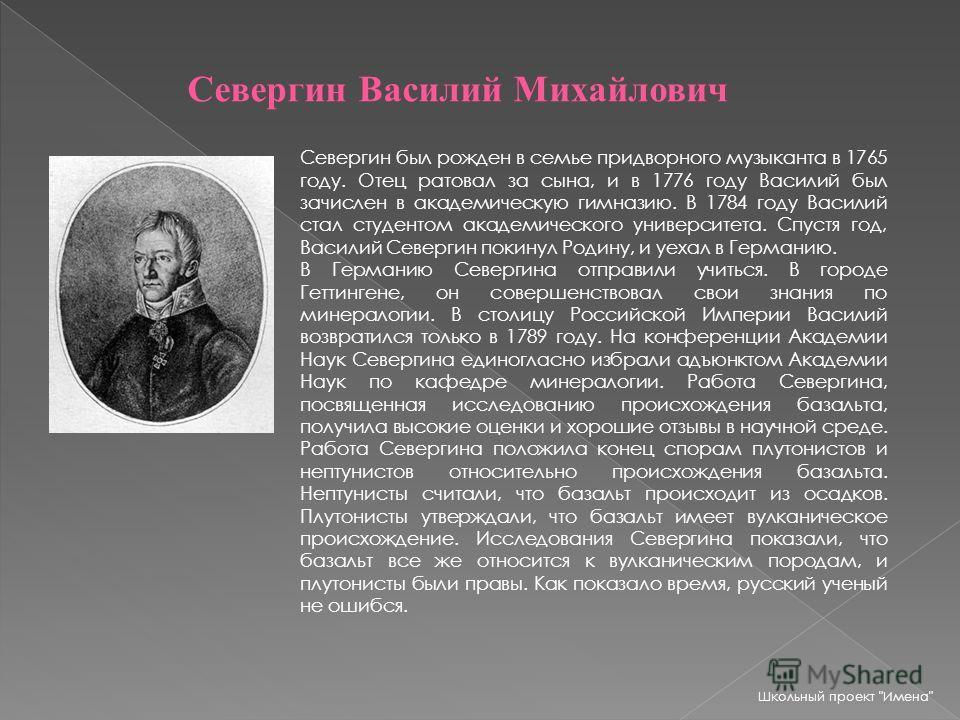 Севергин Василий Михайлович Севергин был рожден в семье придворного музыканта в 1765 году. Отец ратовал за сына, и в 1776 году Василий был зачислен в академическую гимназию. В 1784 году Василий стал студентом академического университета. Спустя год,