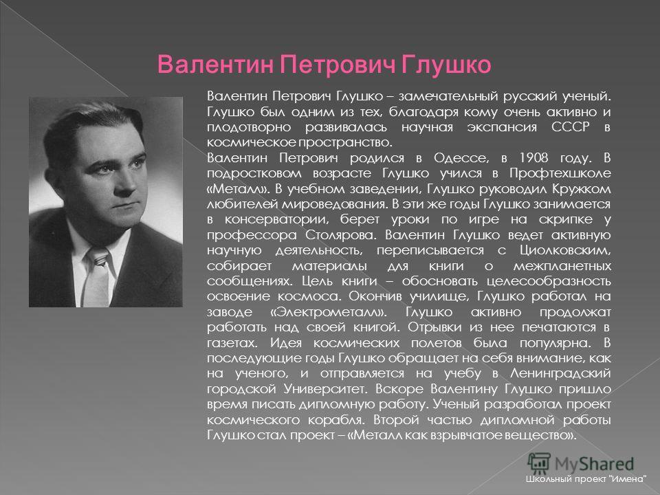 Валентин Петрович Глушко Валентин Петрович Глушко – замечательный русский ученый. Глушко был одним из тех, благодаря кому очень активно и плодотворно развивалась научная экспансия СССР в космическое пространство. Валентин Петрович родился в Одессе, в