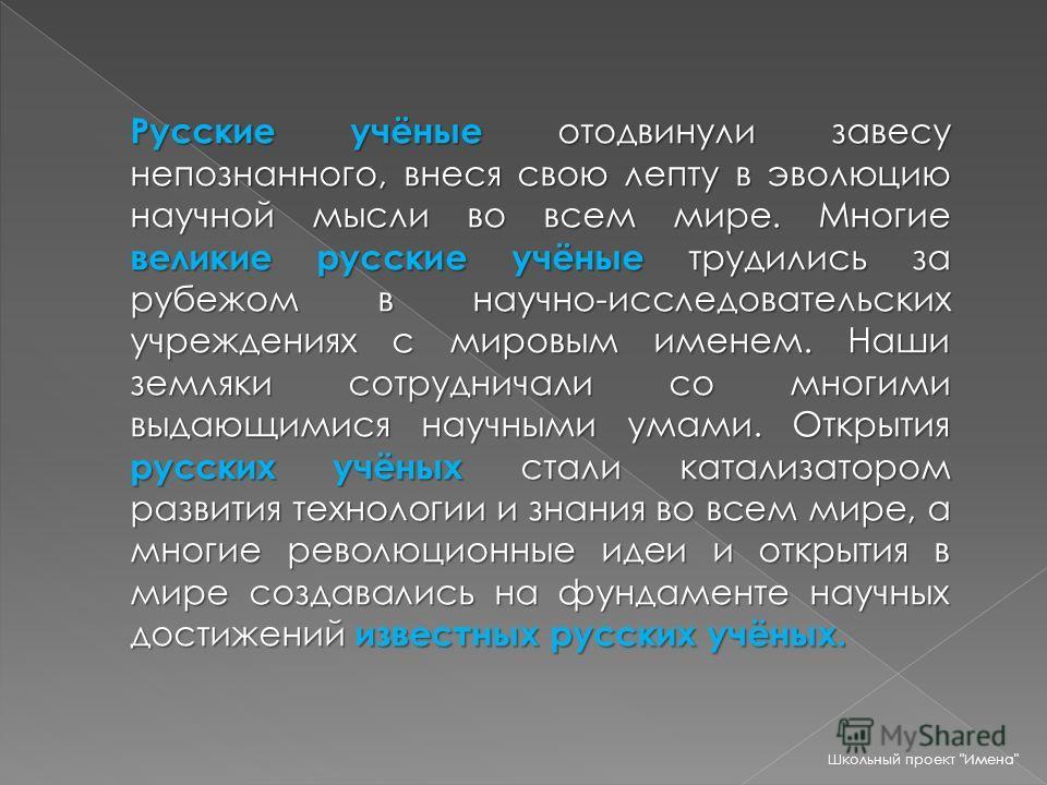 Русские учёные отодвинули завесу непознанного, внеся свою лепту в эволюцию научной мысли во всем мире. Многие великие русские учёные трудились за рубежом в научно-исследовательских учреждениях с мировым именем. Наши земляки сотрудничали со многими вы