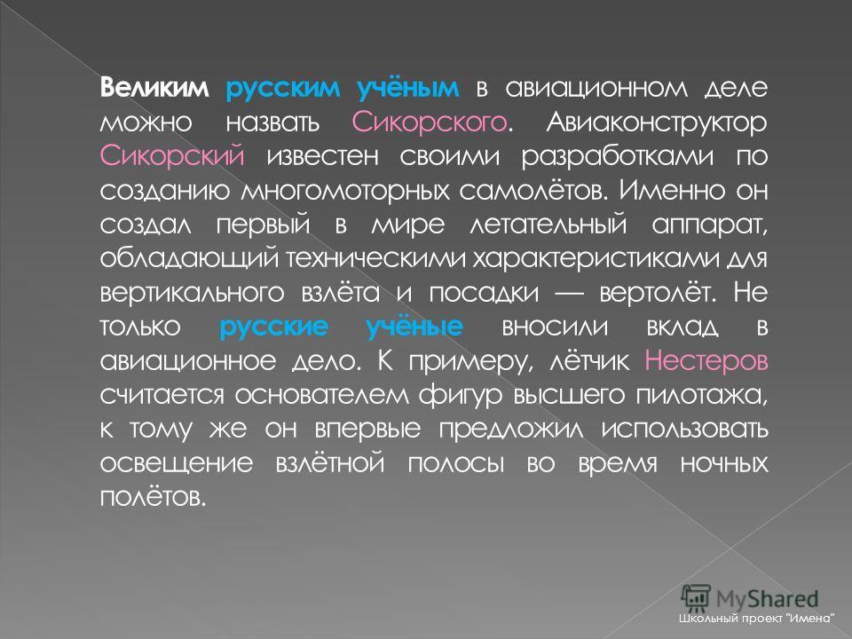 Великим русским учёным в авиационном деле можно назвать Сикорского. Авиаконструктор Сикорский известен своими разработками по созданию многомоторных самолётов. Именно он создал первый в мире летательный аппарат, обладающий техническими характеристика