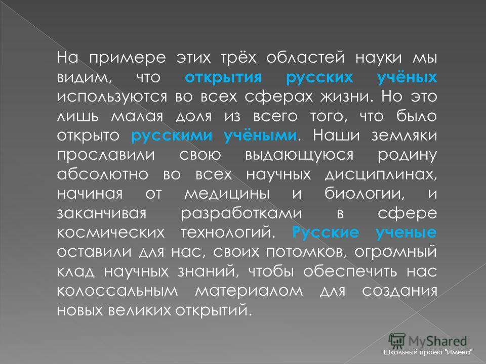 На примере этих трёх областей науки мы видим, что открытия русских учёных используются во всех сферах жизни. Но это лишь малая доля из всего того, что было открыто русскими учёными. Наши земляки прославили свою выдающуюся родину абсолютно во всех нау