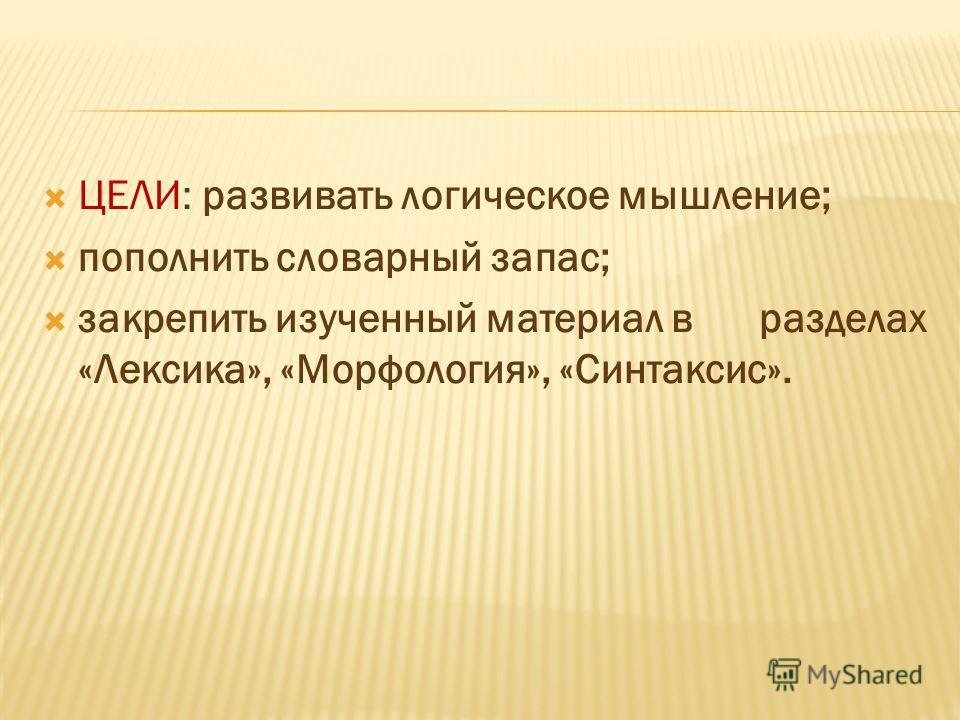 ЦЕЛИ: развивать логическое мышление; пополнить словарный запас; закрепить изученный материал в разделах «Лексика», «Морфология», «Синтаксис».