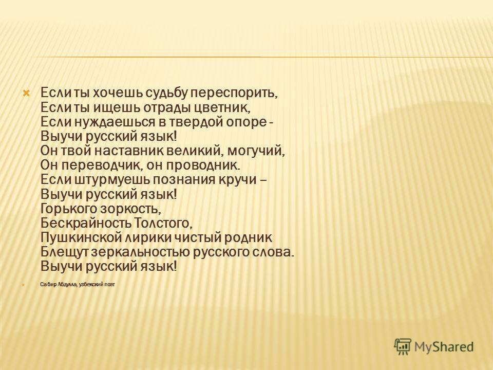 Если ты хочешь судьбу переспорить, Если ты ищешь отрады цветник, Если нуждаешься в твердой опоре - Выучи русский язык! Он твой наставник великий, могучий, Он переводчик, он проводник. Если штурмуешь познания кручи – Выучи русский язык! Горького зорко