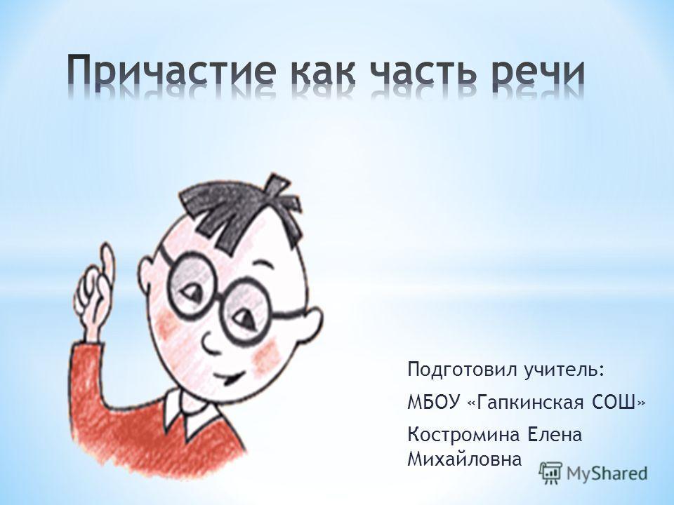 Подготовил учитель: МБОУ «Гапкинская СОШ» Костромина Елена Михайловна